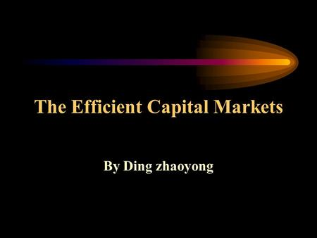 The Efficient Capital Markets By Ding zhaoyong. Main Contents The concept of efficient capital markets Alternative efficient market hypotheses The tests.