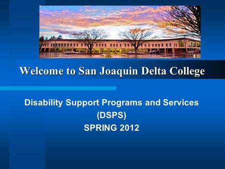 Welcome to San Joaquin Delta College Disability Support Programs and Services (DSPS) SPRING 2012.