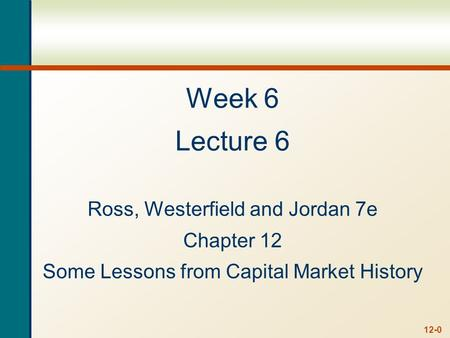 12-0 Week 6 Lecture 6 Ross, Westerfield and Jordan 7e Chapter 12 Some Lessons from Capital Market History.