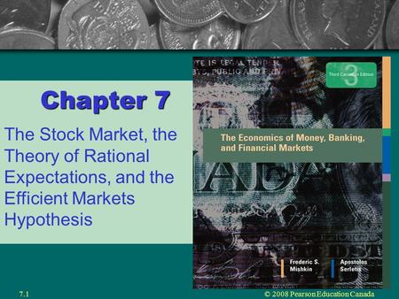 © 2008 Pearson Education Canada7.1 Chapter 7 The Stock Market, the Theory of Rational Expectations, and the Efficient Markets Hypothesis.