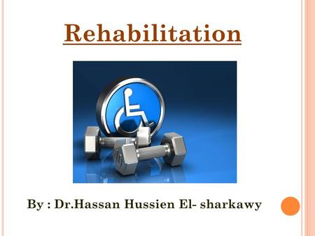 Rehabilitation By : Dr.Hassan Hussien El- sharkawy.