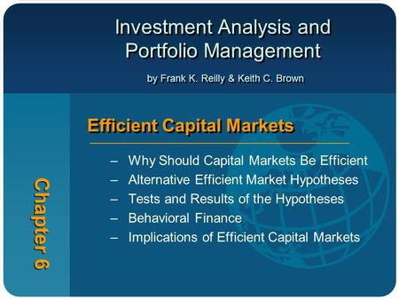 Investment Analysis and Portfolio Management by Frank K. Reilly & Keith C. Brown Chapter 6 Efficient Capital Markets –Why Should Capital Markets Be Efficient.