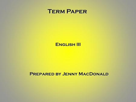 Term Paper English III Prepared by Jenny MacDonald.