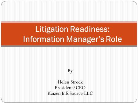 By Helen Streck President/CEO Kaizen InfoSource LLC Litigation Readiness: Information Manager's Role.