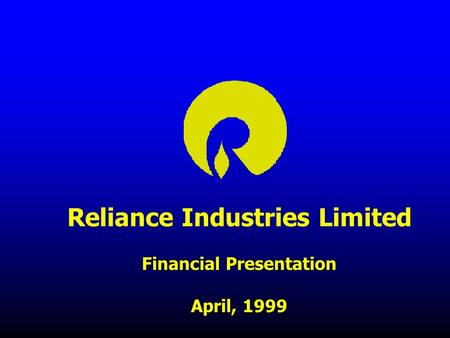 Reliance Industries Limited Financial Presentation April, 1999.