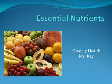 Essential Nutrients Grade 7 Health Ms. Kay The Importance of Nutrition
