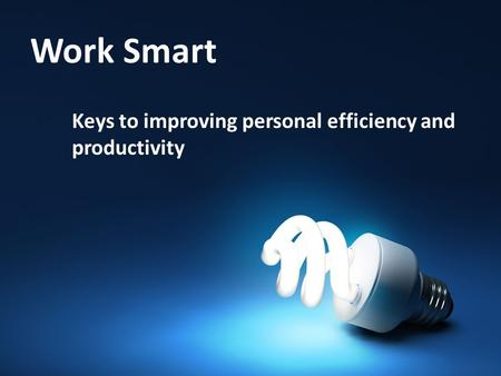 Work Smart Keys to improving personal efficiency and productivity.