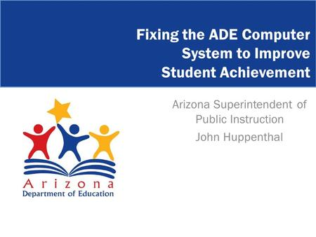Arizona Superintendent of Public Instruction John Huppenthal Fixing the ADE Computer System to Improve Student Achievement.