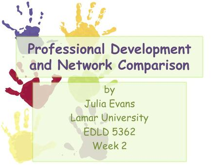 Professional Development and Network Comparison by Julia Evans Lamar University EDLD 5362 Week 2.