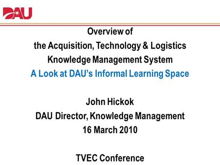 Overview of the Acquisition, Technology & Logistics Knowledge Management System A Look at DAU's Informal Learning Space John Hickok DAU Director, Knowledge.