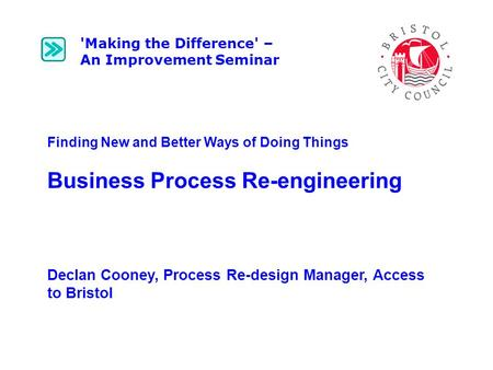 Finding New and Better Ways of Doing Things Business Process Re-engineering Declan Cooney, Process Re-design Manager, Access to Bristol 'Making the Difference'