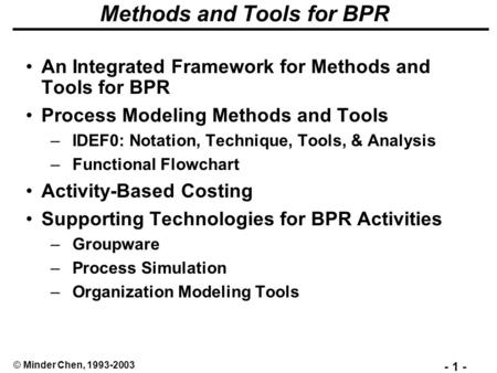 - 1 - © Minder Chen, 1993-2003 Methods and Tools for BPR An Integrated Framework for Methods and Tools for BPR Process Modeling Methods and Tools –IDEF0:
