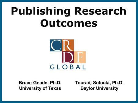Publishing Research Outcomes Bruce Gnade, Ph.D. University of Texas Touradj Solouki, Ph.D. Baylor University.