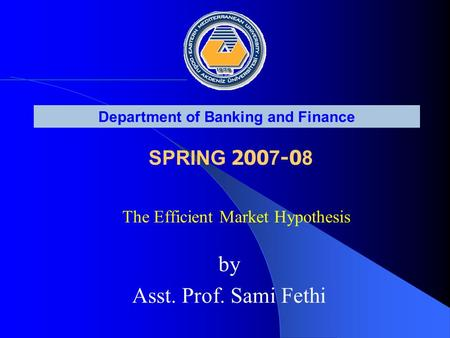 The Efficient Market Hypothesis Department of Banking and Finance SPRING 200 7 -0 8 by Asst. Prof. Sami Fethi.