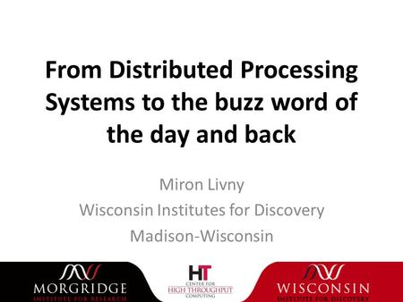From Distributed Processing Systems to the buzz word of the day and back Miron Livny Wisconsin Institutes for Discovery Madison-Wisconsin.