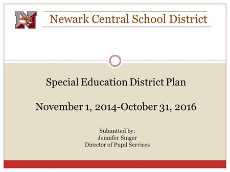 Newark Central School District Special Education District Plan November 1, 2014-October 31, 2016 Submitted by: Jennifer Singer Director of Pupil Services.