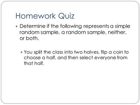 Homework Quiz Determine if the following represents a simple random sample, a random sample, neither, or both. You split the class into two halves, flip.