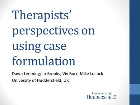 Therapists' perspectives on using case formulation Dawn Leeming; Jo Brooks; Viv Burr; Mike Lucock University of Huddersfield, UK.