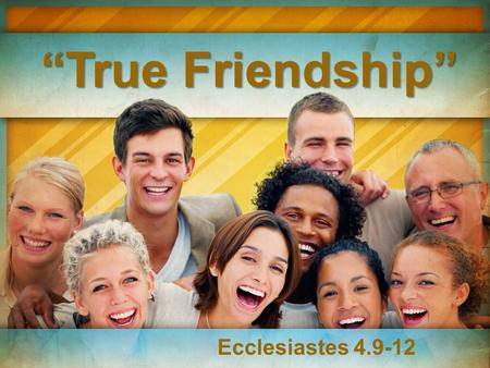 """True Friendship"" Ecclesiastes 4.9-12. The very best investments you will ever make in life will be in relationships. Proverbs 18.24 ""A man who has friends."