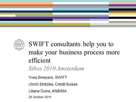 SWIFT consultants help you to make your business process more efficient Yves Smeyers, SWIFT Ulrich Stritzike, Credit Suisse Liliane Dutra, ANBIMA 25 October.