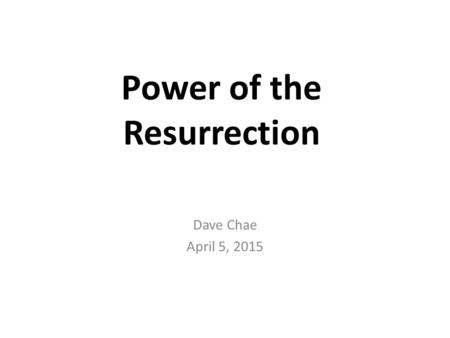 Power of the Resurrection Dave Chae April 5, 2015.