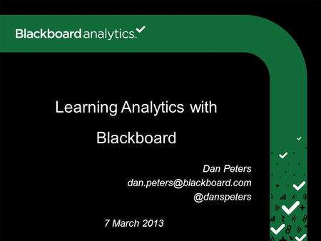 Learning Analytics with Blackboard 28 August 2012 7 March 2013 Dan