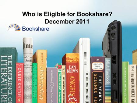Who is Eligible for Bookshare? December 2011. Bookshare Eligibility DisabilityQualified/Not Qualified Examples of Certifying Professionals Visual Impairment.
