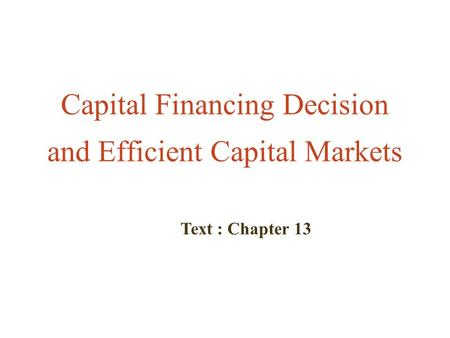 Capital Financing Decision and Efficient Capital Markets Text : Chapter 13.