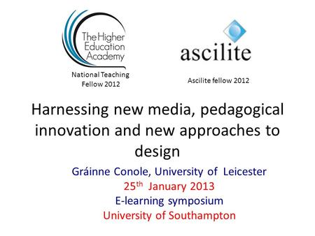 Harnessing new media, pedagogical innovation and new approaches to design Gráinne Conole, University of Leicester 25 th January 2013 E-learning symposium.