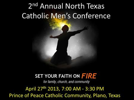 2 nd Annual North Texas Catholic Men's Conference April 27 th 2013, 7:00 AM - 3:30 PM Prince of Peace Catholic Community, Plano, Texas.