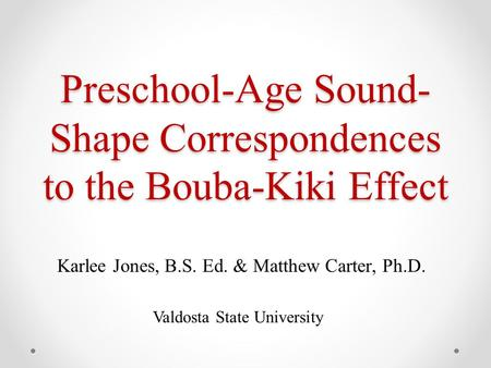 Preschool-Age Sound- Shape Correspondences to the Bouba-Kiki Effect Karlee Jones, B.S. Ed. & Matthew Carter, Ph.D. Valdosta State University.