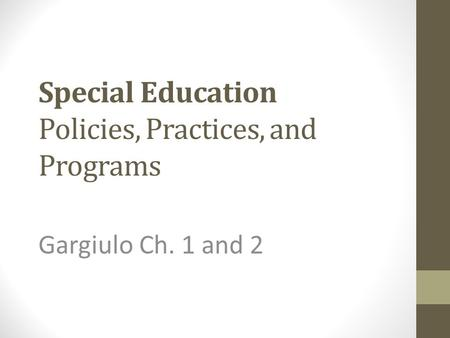 Special Education Policies, Practices, and Programs Gargiulo Ch. 1 and 2.