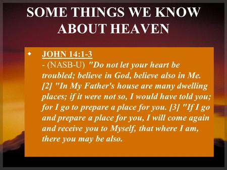 SOME THINGS WE KNOW ABOUT HEAVEN  JOHN 14:1-3 - (NASB-U) Do not let your heart be troubled; believe in God, believe also in Me. [2] In My Father's house.