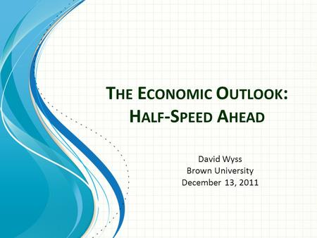 T HE E CONOMIC O UTLOOK : H ALF -S PEED A HEAD David Wyss Brown University December 13, 2011.