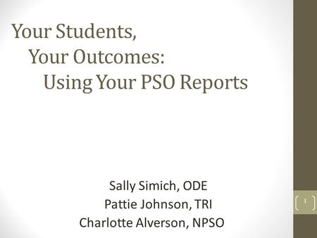 Your Students, Your Outcomes: Using Your PSO Reports Sally Simich, ODE Pattie Johnson, TRI Charlotte Alverson, NPSO 1.