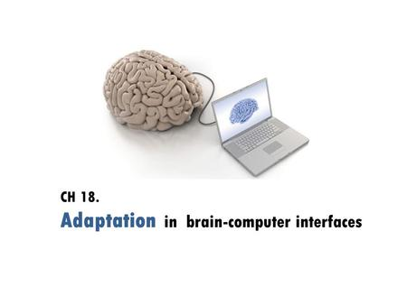 CH 18. Adaptation in brain-computer interfaces. Introduction  Inherent nonstationarity of EEG  Why do we need 'adaptation' ? varies between BCI sessions.