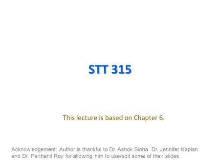 STT 315 This lecture is based on Chapter 6. Acknowledgement: Author is thankful to Dr. Ashok Sinha, Dr. Jennifer Kaplan and Dr. Parthanil Roy for allowing.