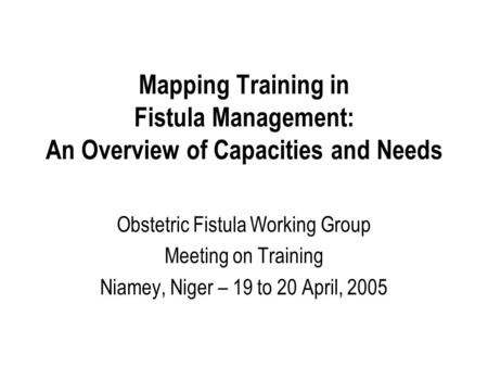 Mapping Training in Fistula Management: An Overview of Capacities and Needs Obstetric Fistula Working Group Meeting on Training Niamey, Niger – 19 to 20.