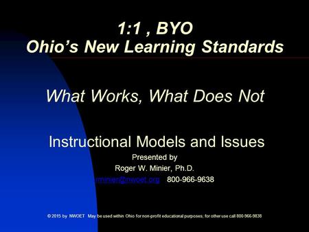 1:1, BYO Ohio's New Learning Standards What Works, What Does Not Instructional Models and Issues Presented by Roger W. Minier, Ph.D.