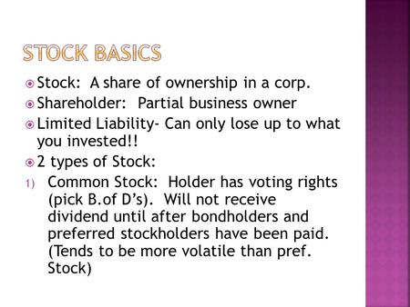  Stock: A share of ownership in a corp.  Shareholder: Partial business owner  Limited Liability- Can only lose up to what you invested!!  2 types of.