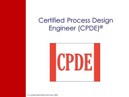 © Loyalist Certification Services, 2009 Certified Process Design Engineer (CPDE) ®