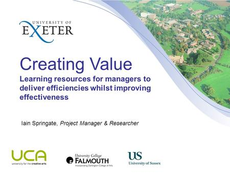 Creating Value Learning resources for managers to deliver efficiencies whilst improving effectiveness Iain Springate, Project Manager & Researcher.