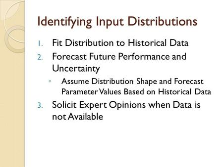 Identifying Input Distributions 1. Fit Distribution to Historical Data 2. Forecast Future Performance and Uncertainty ◦ Assume Distribution Shape and Forecast.