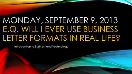 MONDAY, SEPTEMBER 9, 2013 E.Q. WILL I EVER USE BUSINESS LETTER FORMATS IN REAL LIFE? Introduction to Business and Technology.