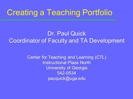 Creating a Teaching Portfolio Dr. Paul Quick Coordinator of Faculty and TA Development Center for Teaching and Learning (CTL) Instructional Plaza North.