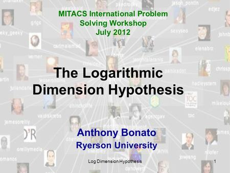 Log Dimension Hypothesis1 The Logarithmic Dimension Hypothesis Anthony Bonato Ryerson University MITACS International Problem Solving Workshop July 2012.