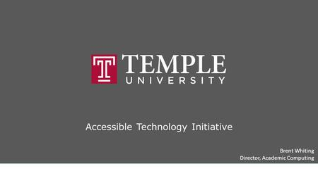 Accessible Technology Initiative Brent Whiting Director, Academic Computing Temple University Accessible Technology Initiative Title slide.
