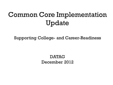Common Core Implementation Update Supporting College- and Career-Readiness DATAG December 2012.