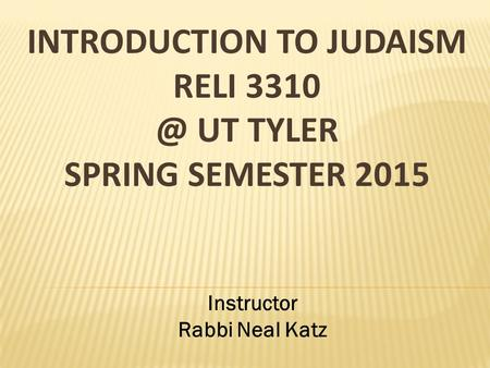 INTRODUCTION TO JUDAISM RELI UT TYLER SPRING SEMESTER 2015 Instructor Rabbi Neal Katz.