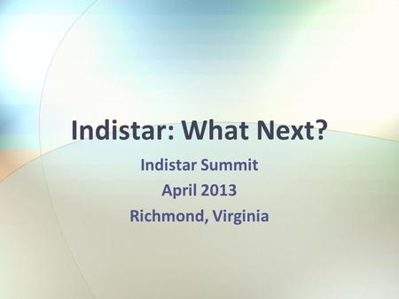 Indistar: What Next? Indistar Summit April 2013 Richmond, Virginia.